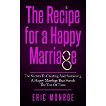 The Recipe for a Happy Marriage: The Secrets to Creating and Sustaining a Happy Marriage That Stands the Test of Time