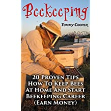 Beekeeping: 20 Proven Tips How To Keep Bees At Home And Start Beekeeping Career : (Earn Money) (English Edition)