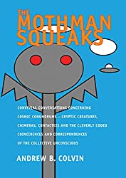 The Mothman Squeaks: Convivial Conversations Concerning Cosmic Conundrums: Cryptic Creatures, Chimeras, Contactees & the Cleverly Coded Coincidences and Correspondences of the Collective Unconscious