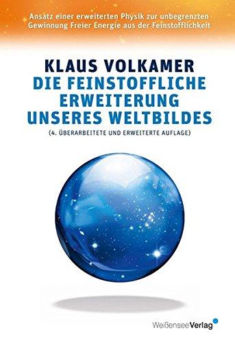 Die feinstoffliche Erweiterung unseres Weltbildes: Ansatz einer erweiterten Physik zur unbegrenzten Gewinnung Freier Energie aus der Feinstofflichkeit