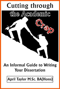 Cutting Through The Academic Crap: An Informal Guide to Writing Your Dissertation by [Taylor, April]