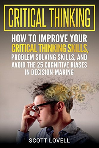Critical Thinking: How to Improve Your Critical Thinking Skills, Problem Solving Skills, and Avoid the 25 Cognitive Biases in Decision-Making por Scott Lovell