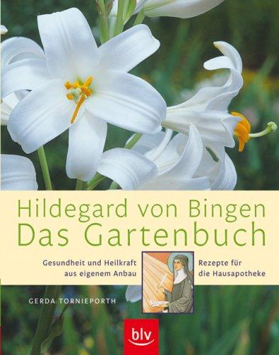 Hildegard von Bingen - Das Gartenbuch: Gesundheit und Heilkraft aus eigenem Anbau · Rezepte für die Hausapotheke