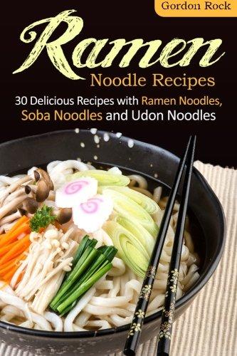 Ramen Noodle Recipes: 30 Delicious Recipes with Ramen Noodles, Soba Noodles and Udon Noodles