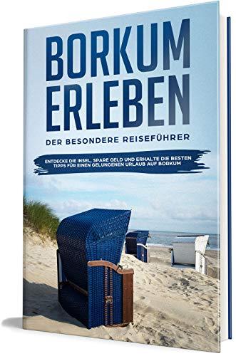 Borkum erleben: Der besondere Reiseführer - Entdecke die Insel, spare Geld und erhalte die besten Tipps für einen gelungenen Urlaub auf Borkum (Borkum lieben lernen 1)