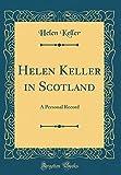 Helen Keller in Scotland: A Personal Record (Classic Reprint)