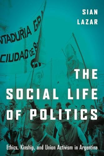 The Social Life of Politics: Ethics, Kinship, and Union Activism in Argentina