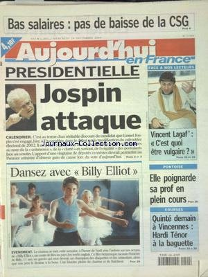 AUJOURD'HUI EN FRANCE [No 17509] du 02/12/2000 - BAS SALAIRES - PAS DE BAISSE DE LA CSG - PRESIDENTIELLE - JOSPIN ATTAQUE - VINCENT LAGAF' - C'EST QUOI ETRE VULGAIRE - ELLE POIGNARDE SA PROF EN PLEIN COURS - CINEMA - DANSEZ AVEC BILLY ELLIOT