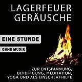 Lagerfeuer Geräusche zur Entspannung, Beruhigung, Meditation, Yoga und als Einschlafhilfe (Ohne Musik)