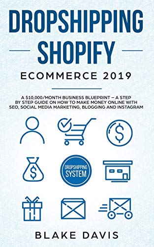 Dropshipping Shopify E-Commerce 2019: A $10,000/Month Business Blueprint -A Step by Step Guide on How to Make Money Online with SEO, Social Media ... Blogging and Instagram (Passive income ideas)