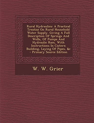Rural Hydraulics: A Practical Treatise On Rural Household Water Supply. Giving A Full Description Of Springs And Wells, Of Pumps And Hydraulic Ram, ... In Cistern Building, Laying Of Pipes, &c by W. W. Grier (19-Oct-2013) Paperback