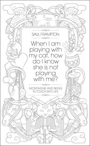 When I Am Playing With My Cat, How Do I Know She Is Not Playing With Me?: Montaigne and Being in Touch With Life by Saul Frampton (2011-01-20)