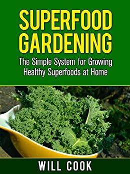 Superfood Gardening Guidebook: The Gardening Book for Healthy Families Who Want To Grow Superfooods From Home (Gardening Guidebooks 9) by [Cook, Will]