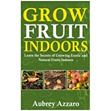 Grow Fruit Indoors: Learn the Secrets of Growing Exotic and Natural Fruits Indoors (Grow Fruit Indoors & Container Gardening - The Complete Beginners ... Growing Luscious and Healthy Fruit Indoors) by Aubrey Azzaro (2014-07-31)