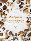 Les 4 saisons du champignon: Petit guide naturaliste et gourmand + 40 recettes...