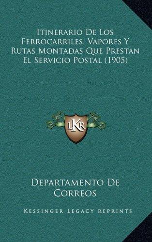 Itinerario de Los Ferrocarriles, Vapores y Rutas Montadas Que Prestan El Servicio Postal (1905)