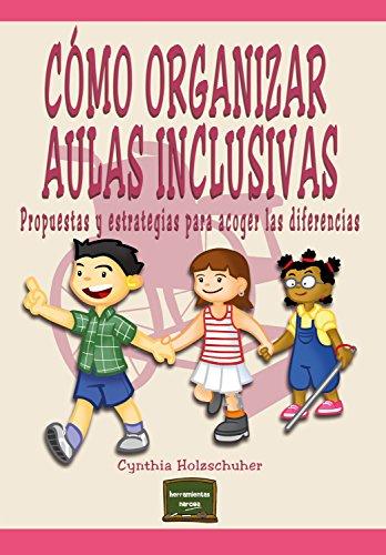 Cómo organizar aulas inclusivas: Propuestas y estrategias para acoger las diferencias (Herramientas nº 20) por Cynthia Holzschuher