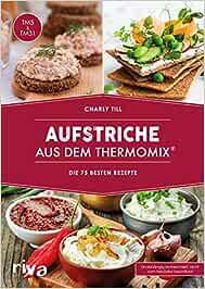 Aufstriche aus dem Thermomix®: Die 75 besten Rezepte. Rezept-Ideen für Brotaufstriche, Dips, Chutneys, Brotrezepte, Humus, Guacamole,...