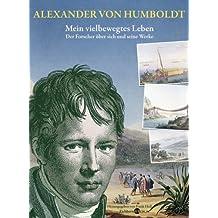 Alexander von Humboldt. Mein vielbewegtes Leben.: Der Forscher über sich und seine Werke.  Ausgewählt und mit biographischen Zwischenstücken versehen