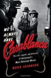 We`ll Always Have Casablanca – The Life, Legend, and Afterlife of Hollywood`s Most Beloved Movie