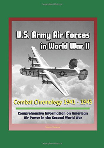 U.S. Army Air Forces in World War II: Combat Chronology 1941 - 1945 - Comprehensive Information on American Air Power in the Second World War