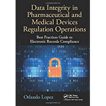 Data Integrity in Pharmaceutical and Medical Devices Regulation Operations: Best Practices Guide to Electronic Records Compliance by Orlando Lopez (2016-10-11)
