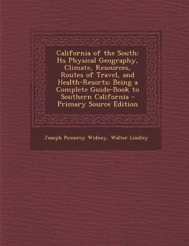 California of the South: Its Physical Geography, Climate, Resources, Routes of Travel, and Health-Resorts; Being a Complete Guide-Book to Southern California - Primary Source Edition