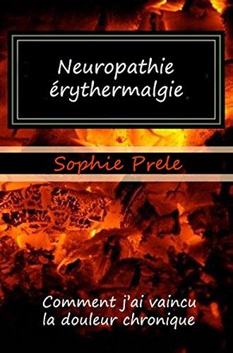 Neuropathie périphérique, érythermalgie, comment j'ai vaincu la douleur chronique.