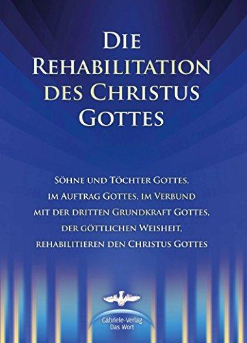 die-rehabilitation-des-christus-gottes-shne-und-tchter-gottes-im-auftrag-gottes-im-verbund-mit-der-d