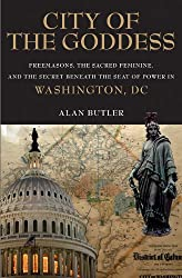 City of the Goddess: Freemasons, the Sacred Feminine, and the Secret Beneath the Seat of Power in Was hington, DC