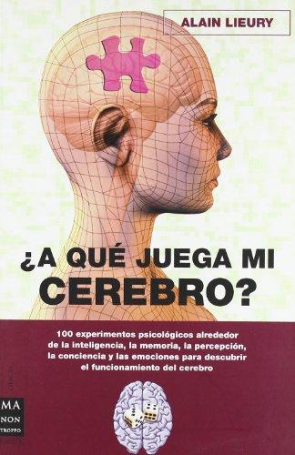 A qué juega mi cerebro: 100 experimentos psicológicos alrededor de la inteligencia, la memoria, la percepción, la conciencia y las emociones para ... del cerebro. (Ciencia Ma Non Troppo) por Alain Lieury