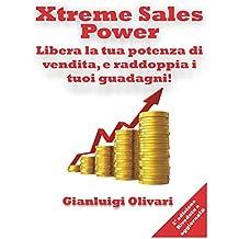 Xtreme Sales Power: Libera la tua potenza di vendita, e raddoppia i tuoi guadagni! (Italian Edition)