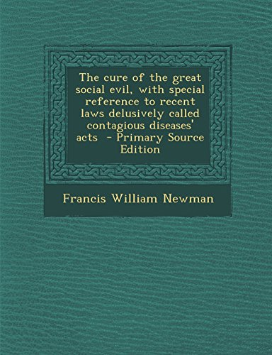 The Cure of the Great Social Evil, with Special Reference to Recent Laws Delusively Called Contagious Diseases' Acts - Primary Source Edition