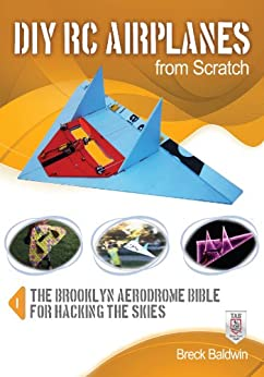 DIY RC Airplanes from Scratch: The Brooklyn Aerodrome Bible for Hacking the Skies par [Baldwin, Breck]
