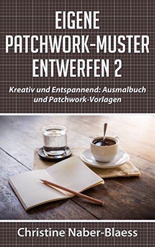 Eigene Patchwork-Muster entwerfen 2: Kreativ und Entspannend: Ausmalbuch und Patchwork-Vorlagen (DIY-Book: Patchwork und Quilten - Muster und Blöcke erstellen) -