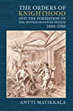 The Orders of Knighthood and the Formation of the British Honours System, 1660-1760