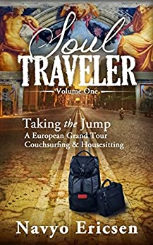 Soul Traveler: Taking the Jump: A European Grand Tour Couchsurfing and Housesitting by [Ericsen, Navyo]