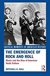 The Emergence of Rock and Roll: Music and the Rise of American Youth Culture (Critical Moments in American History) by Mitchell K. Hall (2014-05-09)