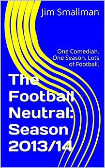 The Football Neutral: Season 2013/14: One Comedian. One Season. Lots of Football. (English Edition) von [Smallman, Jim]