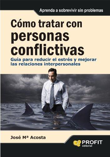 Cómo tratar con personas conflictivas: Guía para reducir el estrés y mejorar las relaciones interpersonales por José María Acosta Vera
