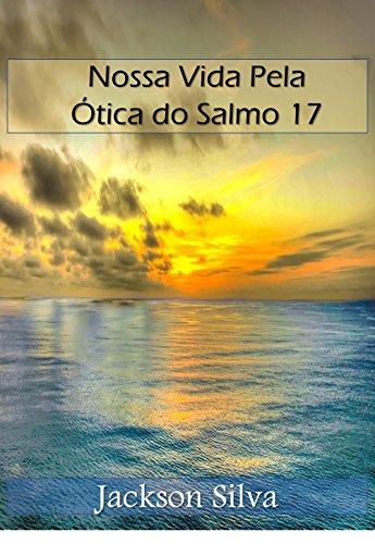 Nossa Vida Pela Ótica do Salmo 17 (Pela ótica dos Salmos Livro 1) (Portuguese Edition) por Jackson Silva