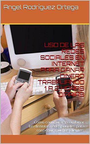 USO DE LAS REDES SOCIALES EN INTERNET PARA GANAR DINERO TRABAJANDO 1 A 2 HORAS DIARIAS: Como configurar y combinar las distintas redes sociales para conseguir muchos clientes.