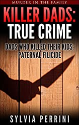 KILLER DADS: TRUE CRIME: DADS WHO KILLED THEIR KIDS: PATERNAL FILICIDE (Murder In The Family Series Book 7)