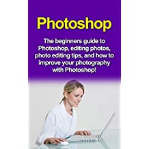 Photoshop: The beginners guide to Photoshop, Editing Photos, Photo Editing Tips, and How to Improve your Photography with Photoshop! (English Edition)