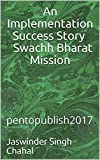 An Implementation Success Story Swachh Bharat Mission: pentopublish2017 (JSC)