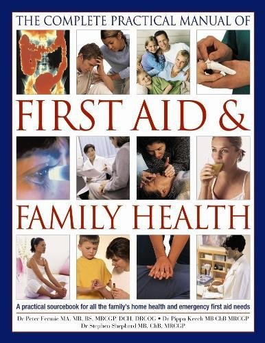 The Complete Practical Manual of First Aid & Family Health: A Practical Sourcebook for All the Family's Home Health and Emergency First Aid Needs