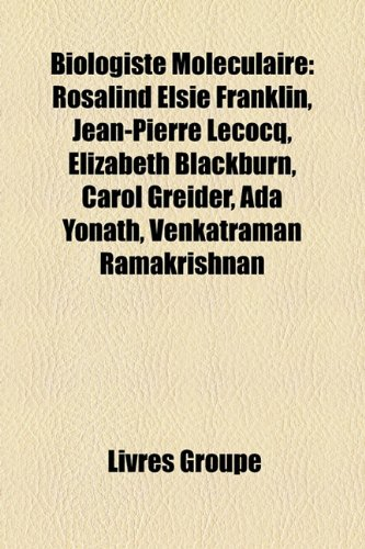 Biologiste Molculaire: Rosalind Elsie Franklin, Jean-Pierre Lecocq, Elizabeth Blackburn, Carol Greider, ADA Yonath, Venkatraman Ramakrishnan