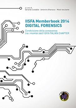 IISFA Memberbook 2014 DIGITAL FORENSICS: Condivisione della conoscenza tra i membri dell'IISFA ITALIAN CHAPTER di [Costabile, Gerardo]