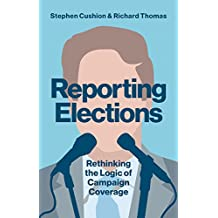 Reporting Elections: Rethinking the Logic of Campaign Coverage (Contemporary Political Communication)