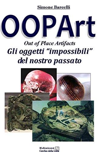 OOPArt - Out Of Place Artifacts: Gli oggetti Impossibili del Nostro PAssato